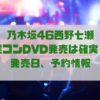 乃木坂46西野七瀬 卒業コンDVD発売は確実!?発売日、予約情報